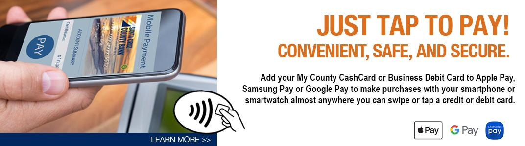 Just Tap to Pay - Convenient, Safe, and Secure. Add your My County CashCard or Business Debit Card to Apple Pay, Samsung Pay or Google Pay to make purchases with your smartphone or smartwatch almost anywhere you can swipe or tap a credit or debit card.