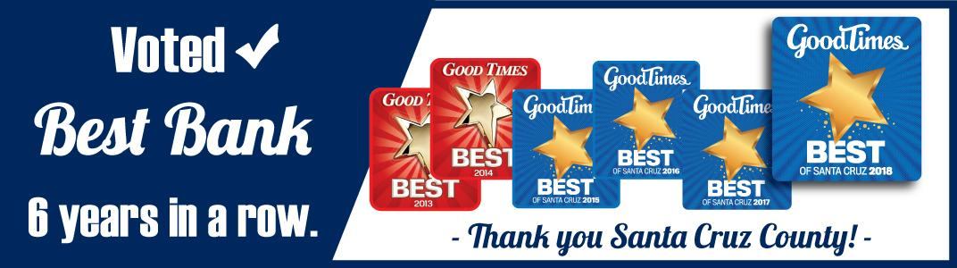 Voted Good Times Best Bank 6 years in a row. Thank you Santa Cruz County